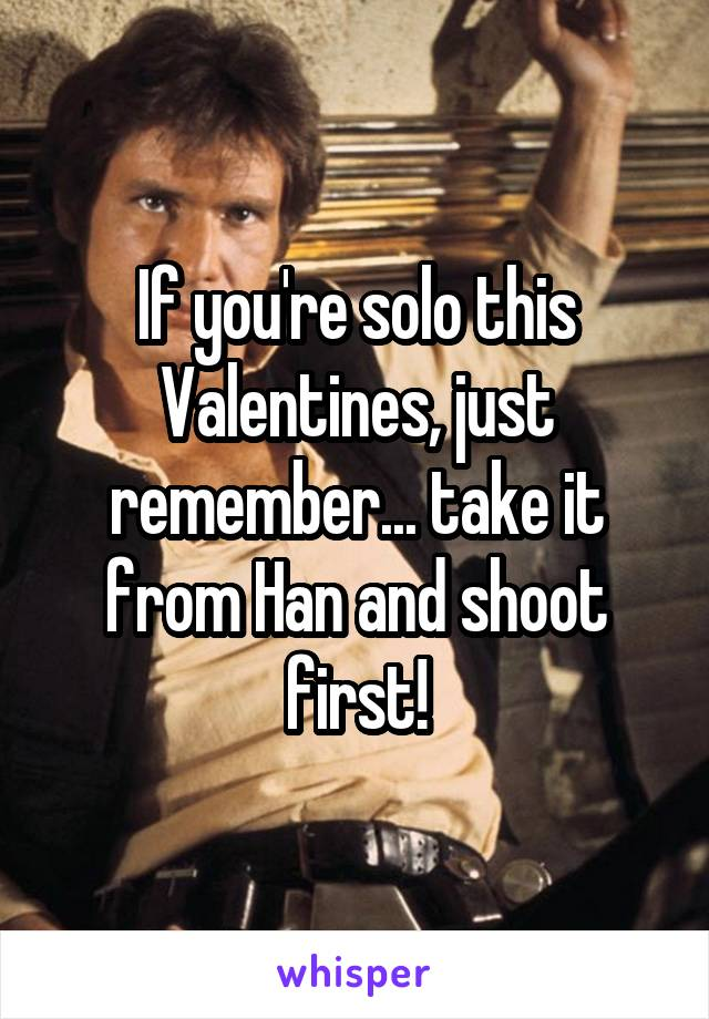 If you're solo this Valentines, just remember... take it from Han and shoot first!