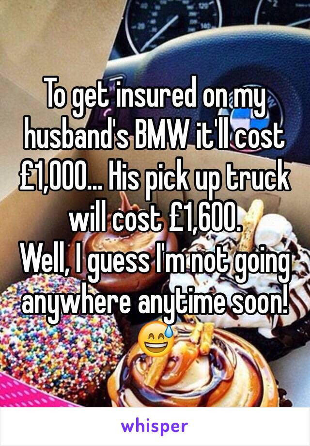 To get insured on my husband's BMW it'll cost £1,000... His pick up truck will cost £1,600. Well, I guess I'm not going anywhere anytime soon! 😅
