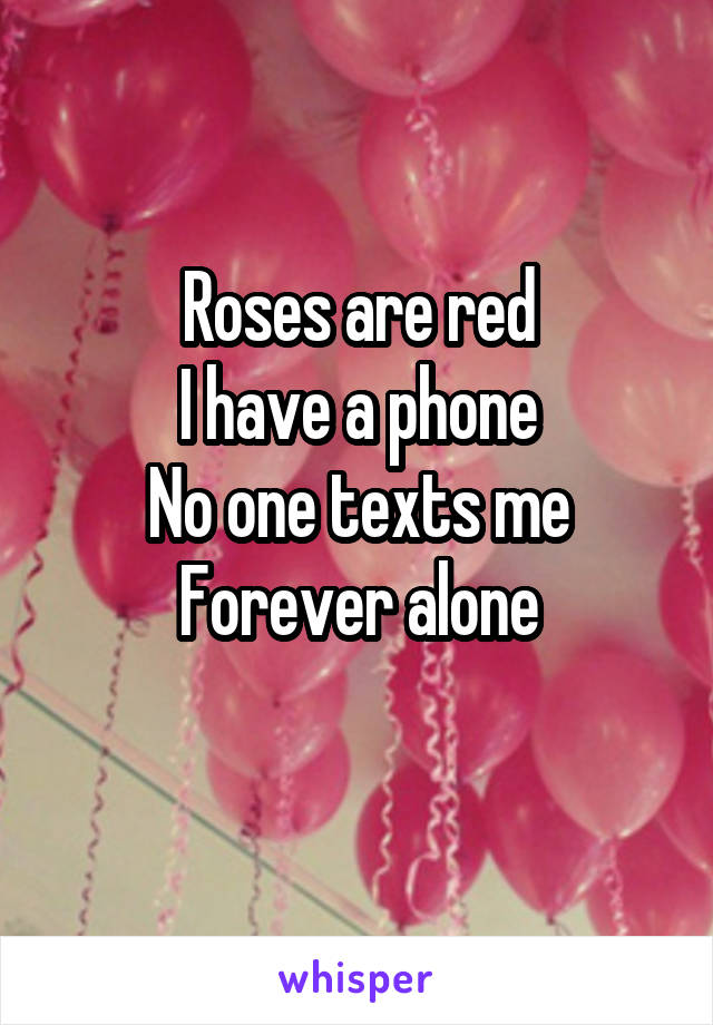 Roses are red I have a phone No one texts me Forever alone