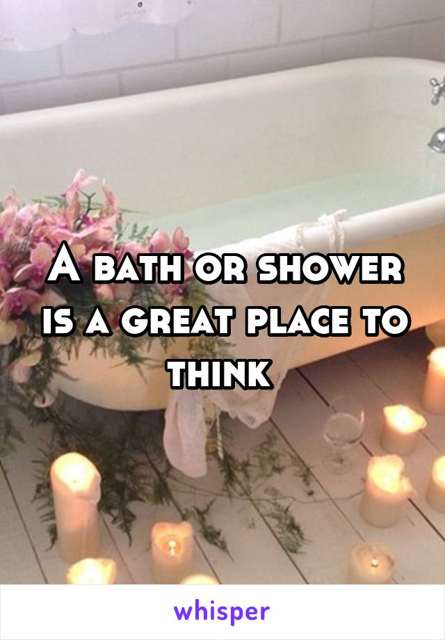 A bath or shower is a great place to think