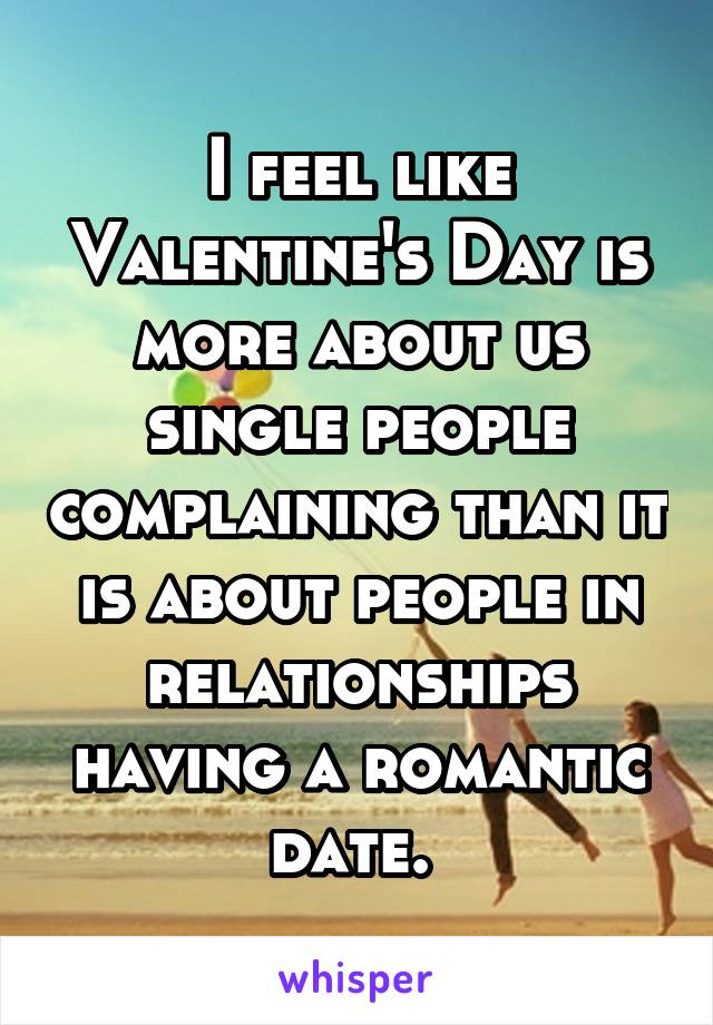 I feel like Valentine's Day is more about us single people complaining than it is about people in relationships having a romantic date.