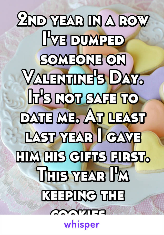 2nd year in a row I've dumped someone on Valentine's Day. It's not safe to date me. At least last year I gave him his gifts first. This year I'm keeping the cookies.