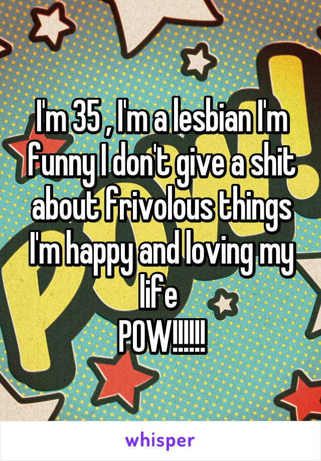 I'm 35 , I'm a lesbian I'm funny I don't give a shit about frivolous things I'm happy and loving my life  POW!!!!!!