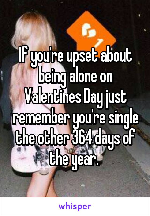 If you're upset about being alone on Valentines Day just remember you're single the other 364 days of the year.
