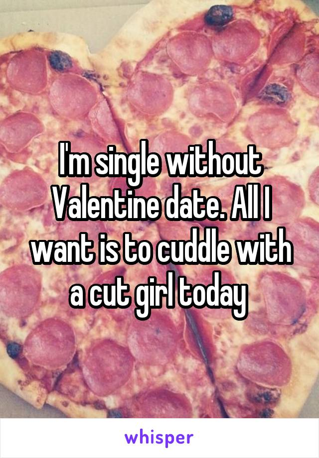 I'm single without Valentine date. All I want is to cuddle with a cut girl today