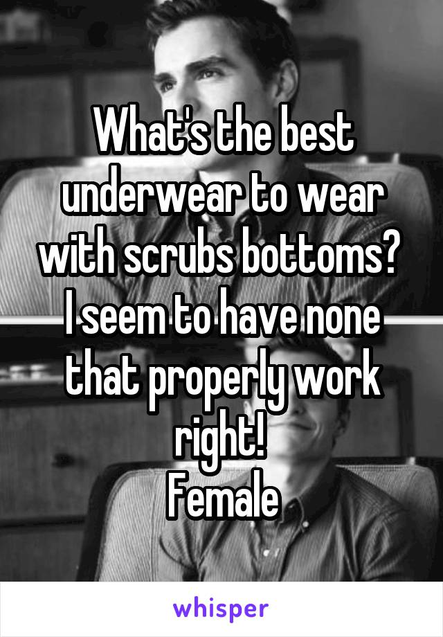 What's the best underwear to wear with scrubs bottoms?  I seem to have none that properly work right!  Female