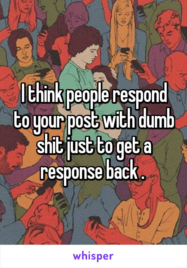I think people respond to your post with dumb shit just to get a response back .