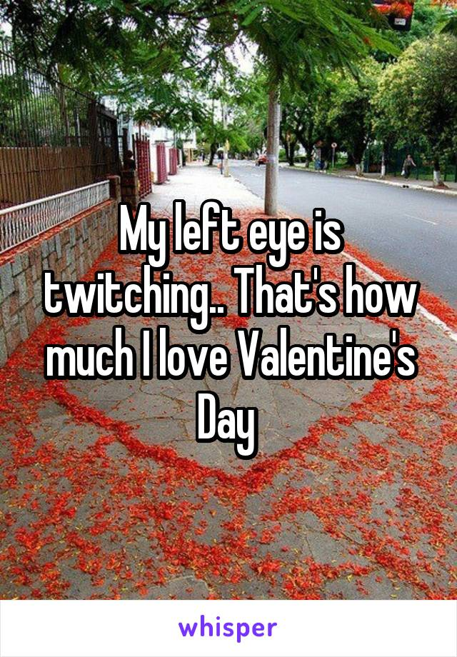 My left eye is twitching.. That's how much I love Valentine's Day