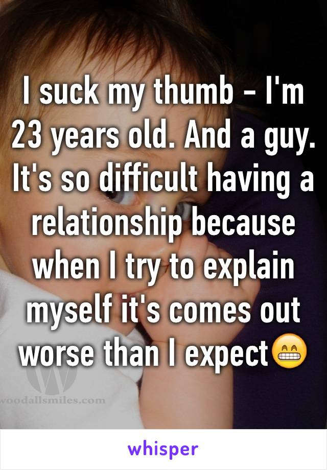 I suck my thumb - I'm 23 years old. And a guy. It's so difficult having a relationship because when I try to explain myself it's comes out worse than I expect😁