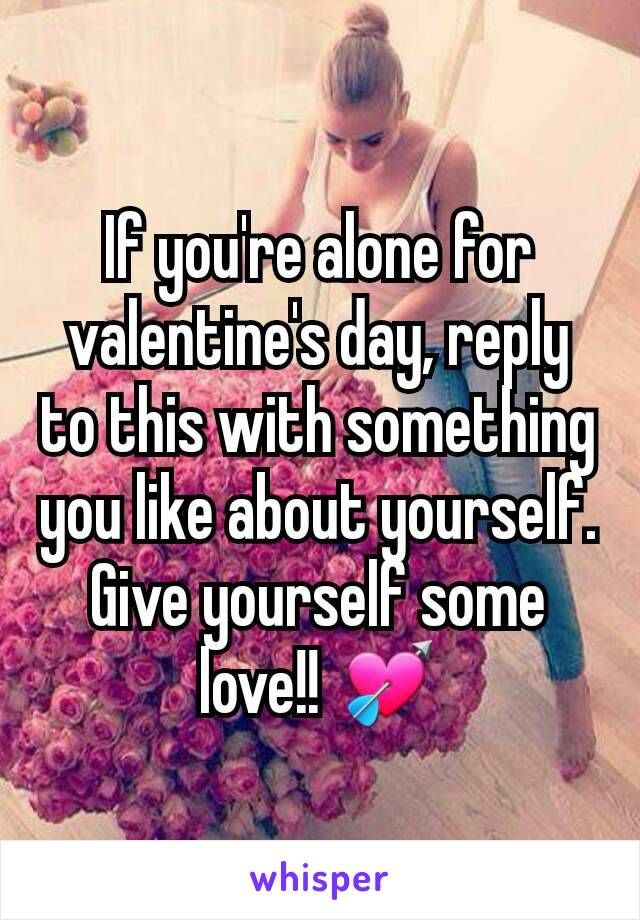 If you're alone for valentine's day, reply to this with something you like about yourself. Give yourself some love!! 💘