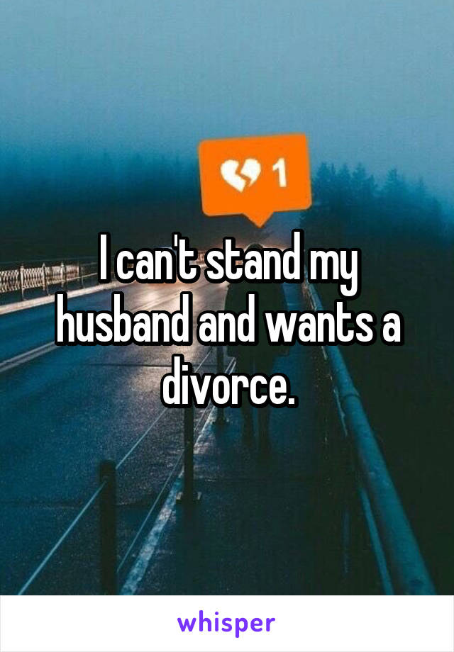 I can't stand my husband and wants a divorce.