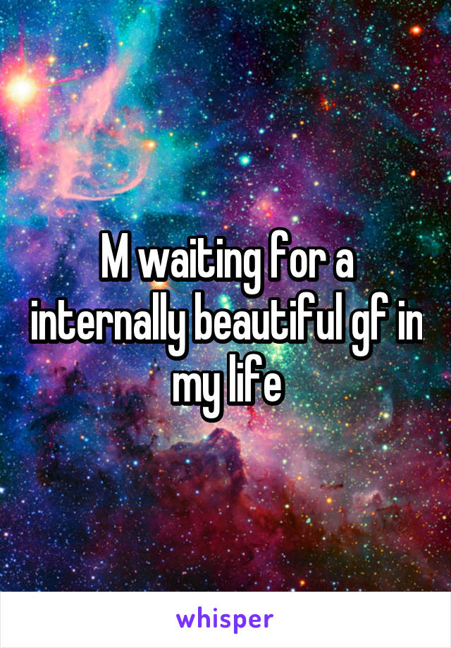 M waiting for a internally beautiful gf in my life