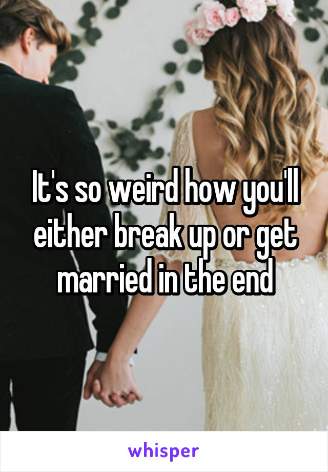 It's so weird how you'll either break up or get married in the end