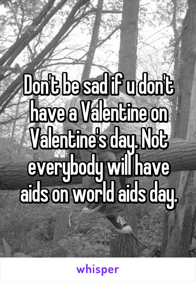 Don't be sad if u don't have a Valentine on Valentine's day. Not everybody will have aids on world aids day.