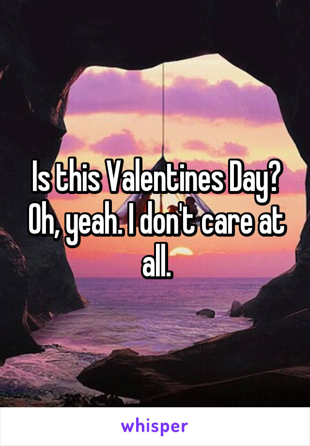 Is this Valentines Day? Oh, yeah. I don't care at all.