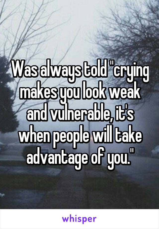 """Was always told """"crying makes you look weak and vulnerable, it's when people will take advantage of you."""""""