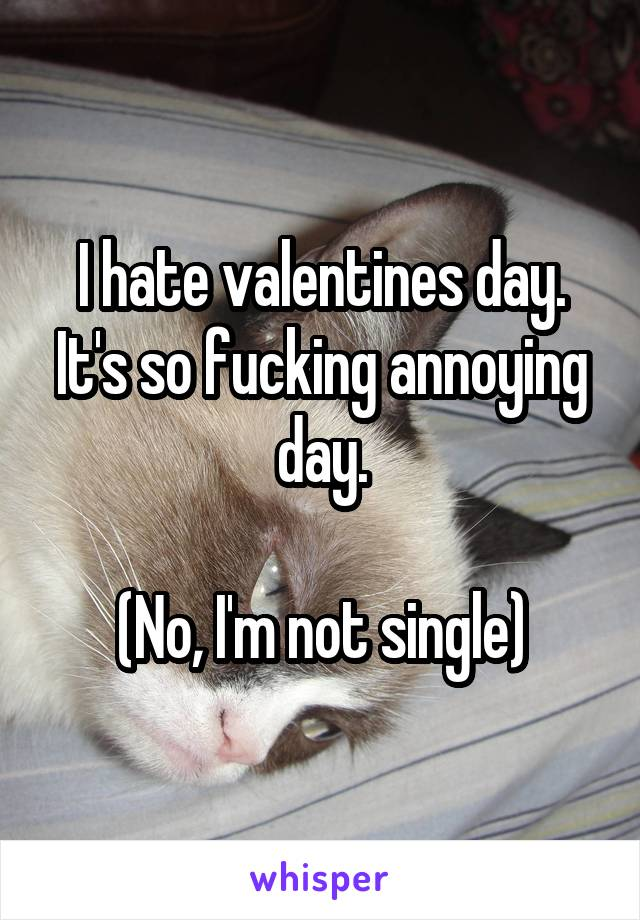 I hate valentines day. It's so fucking annoying day.  (No, I'm not single)