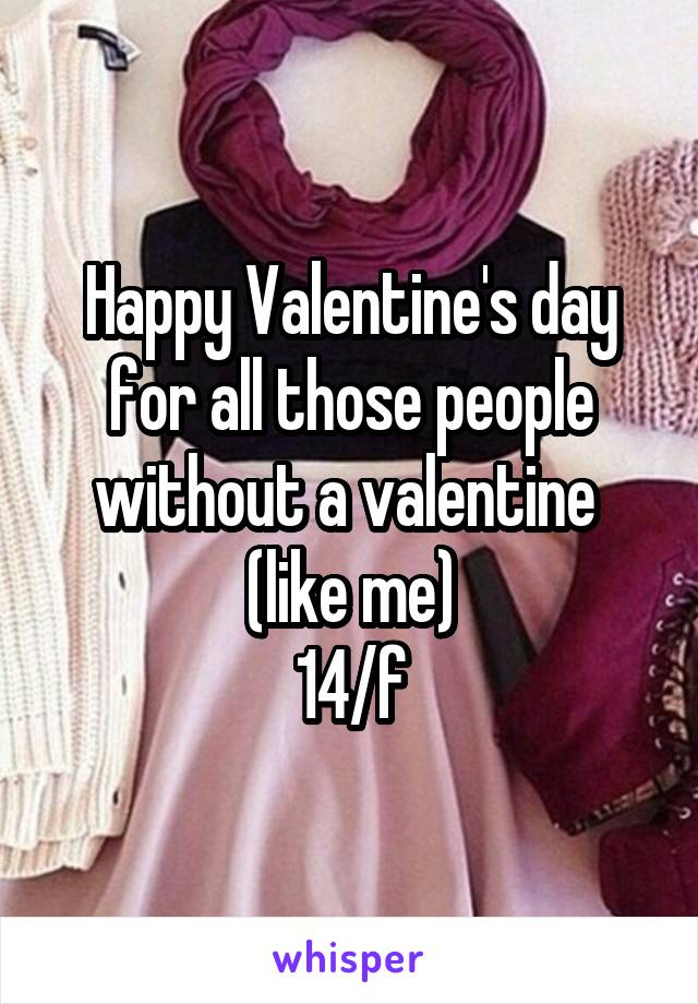 Happy Valentine's day for all those people without a valentine  (like me) 14/f