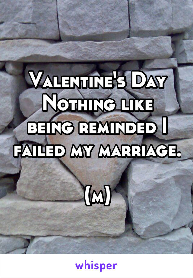 Valentine's Day Nothing like being reminded I failed my marriage.  (m)