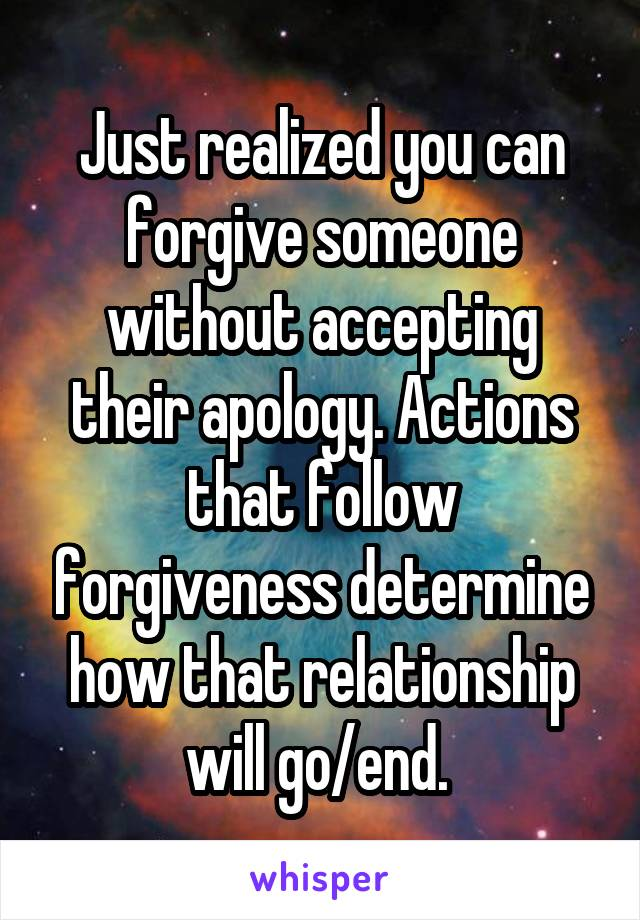 Just realized you can forgive someone without accepting their apology. Actions that follow forgiveness determine how that relationship will go/end.