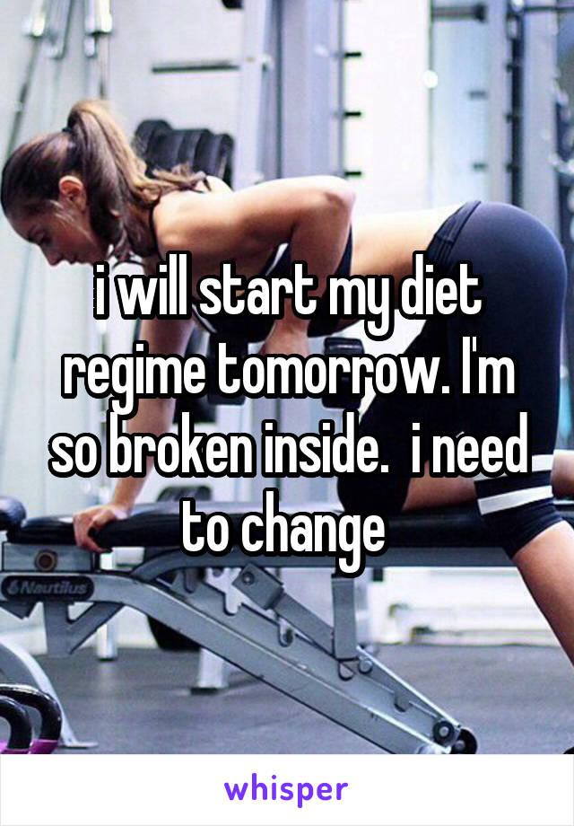i will start my diet regime tomorrow. I'm so broken inside.  i need to change