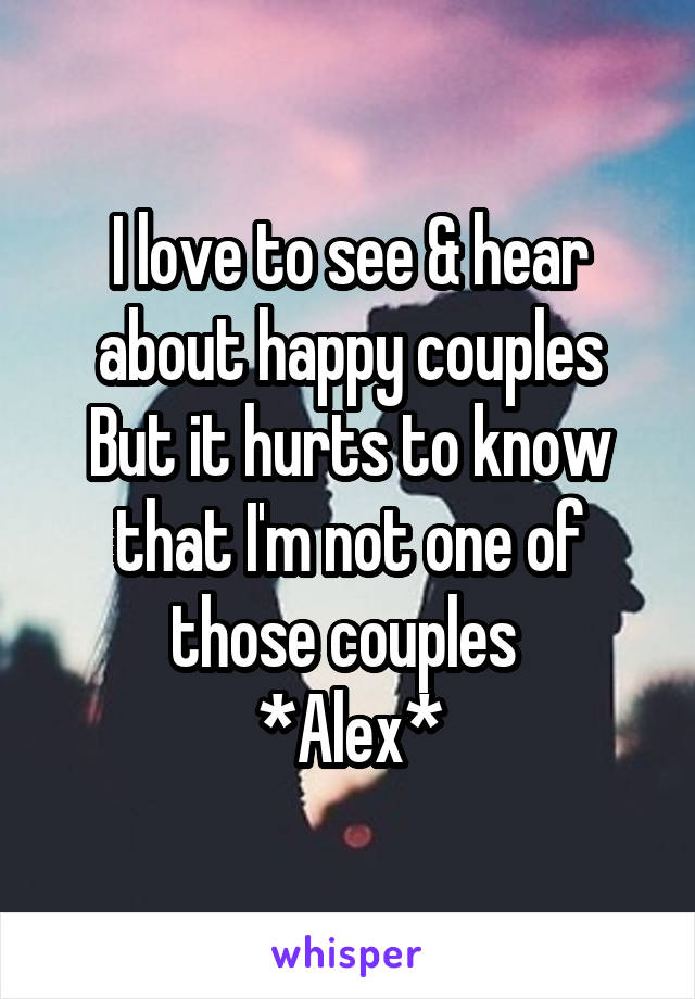 I love to see & hear about happy couples But it hurts to know that I'm not one of those couples  *Alex*
