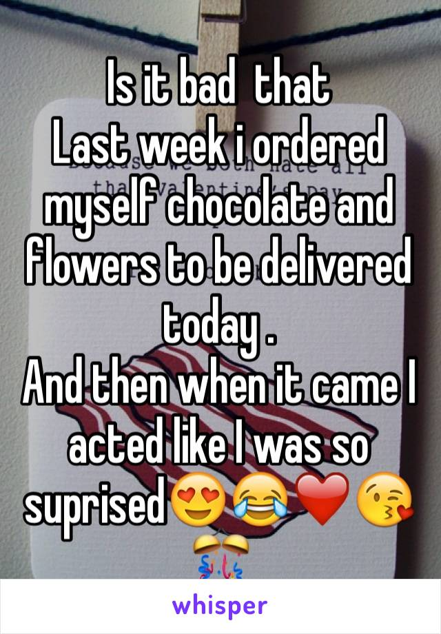 Is it bad  that  Last week i ordered myself chocolate and flowers to be delivered today . And then when it came I acted like I was so suprised😍😂❤️😘🎊