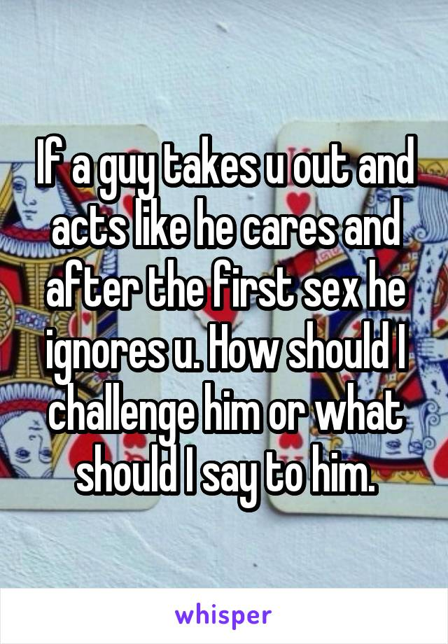 If a guy takes u out and acts like he cares and after the first sex he ignores u. How should I challenge him or what should I say to him.