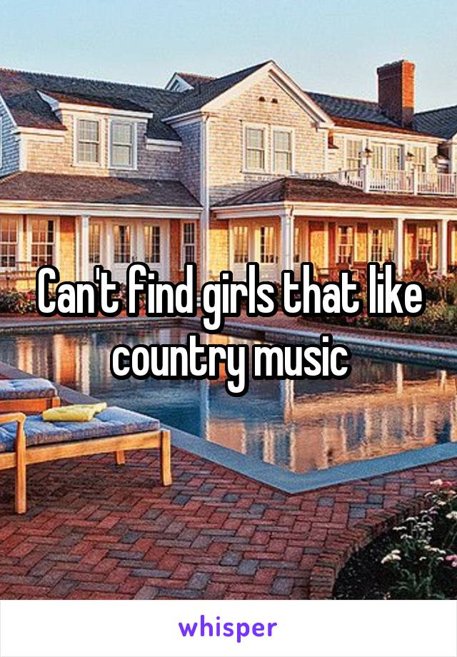 Can't find girls that like country music