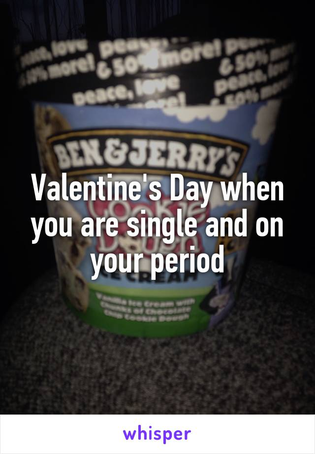 Valentine's Day when you are single and on your period