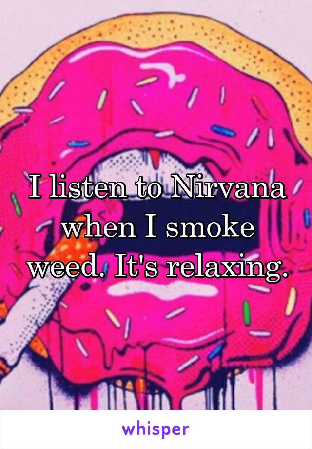 I listen to Nirvana when I smoke weed. It's relaxing.