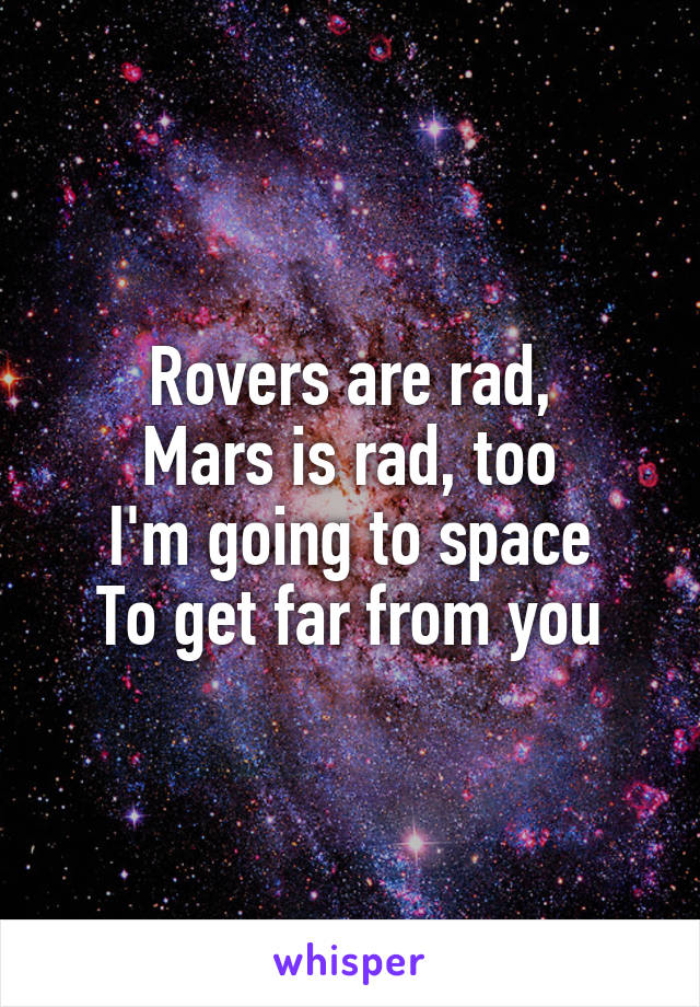 Rovers are rad, Mars is rad, too I'm going to space To get far from you