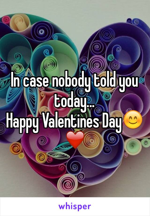 In case nobody told you today... Happy Valentines Day😊❤️