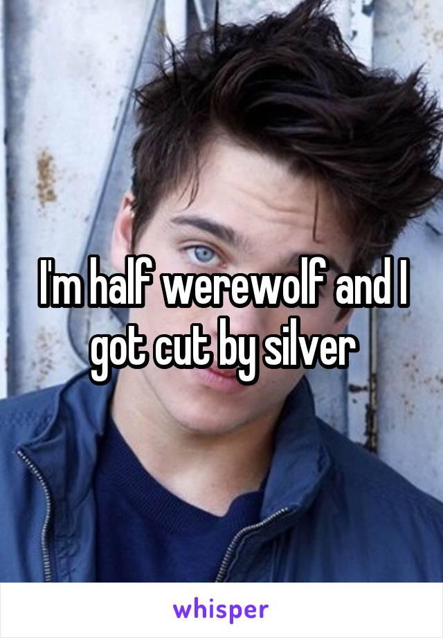 I'm half werewolf and I got cut by silver