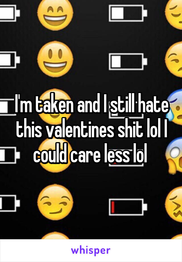 I'm taken and I still hate this valentines shit lol I could care less lol