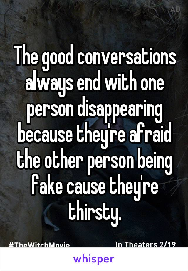 The good conversations always end with one person disappearing because they're afraid the other person being fake cause they're thirsty.