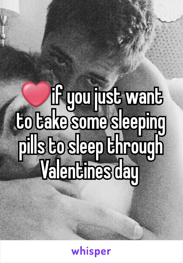 ❤if you just want to take some sleeping pills to sleep through Valentines day