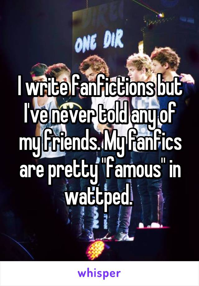 "I write fanfictions but I've never told any of my friends. My fanfics are pretty ""famous"" in wattped."