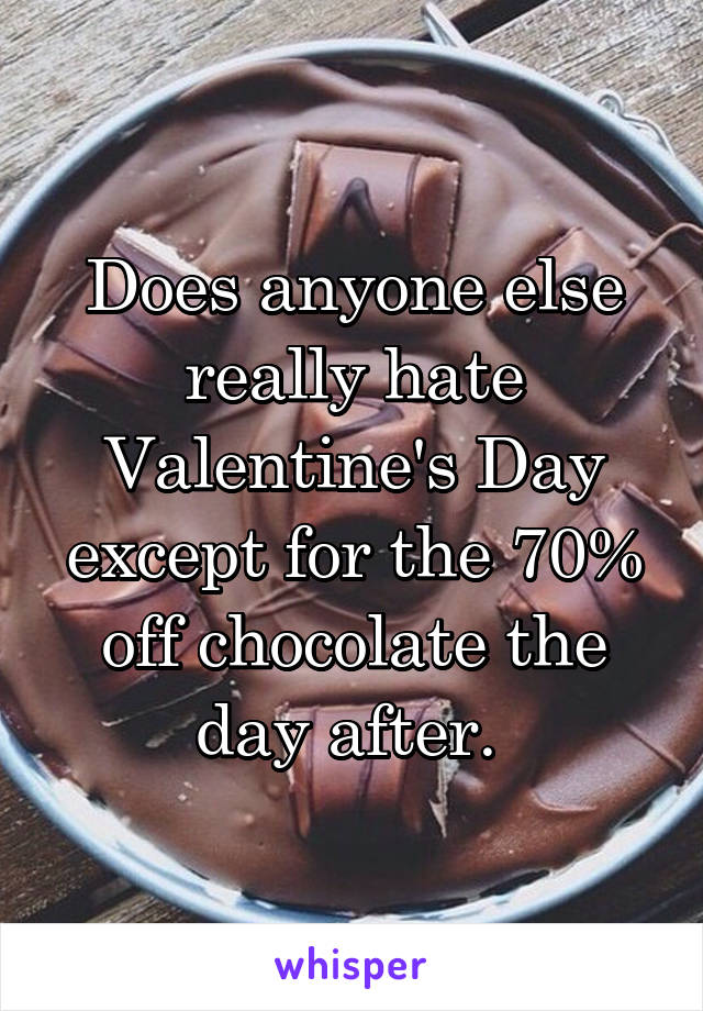 Does anyone else really hate Valentine's Day except for the 70% off chocolate the day after.