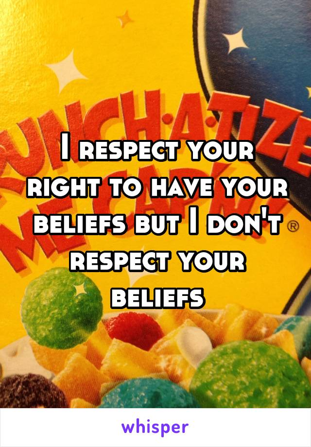 I respect your right to have your beliefs but I don't respect your beliefs