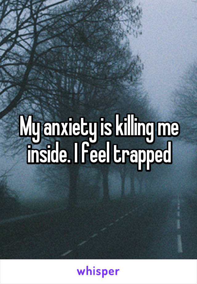 My anxiety is killing me inside. I feel trapped