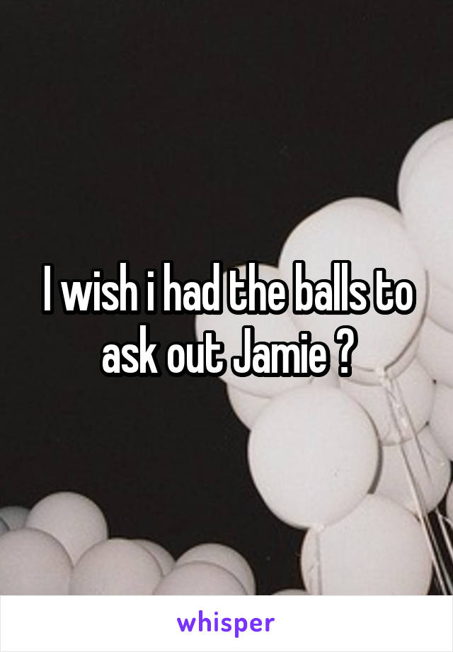 I wish i had the balls to ask out Jamie 😒