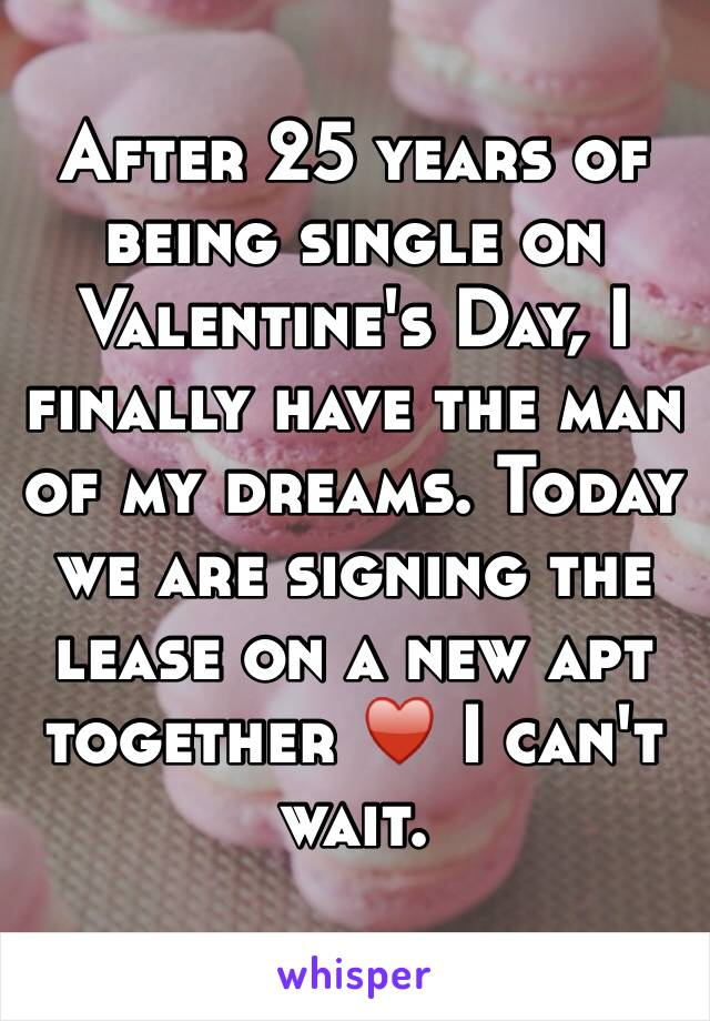 After 25 years of being single on Valentine's Day, I finally have the man of my dreams. Today we are signing the lease on a new apt together ♥️ I can't wait.
