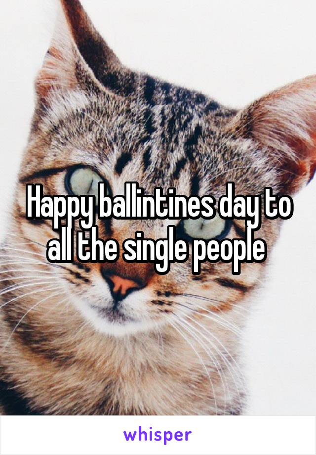 Happy ballintines day to all the single people