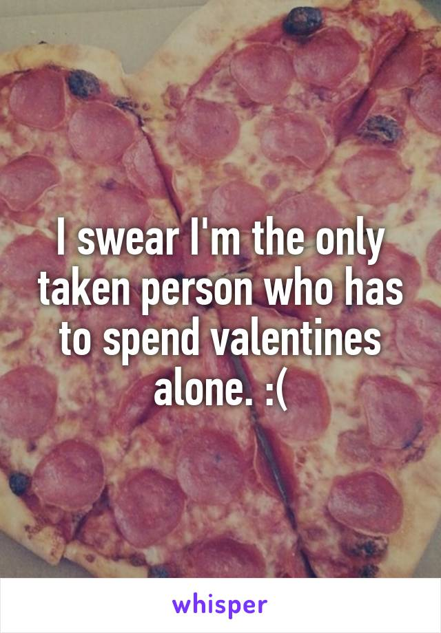 I swear I'm the only taken person who has to spend valentines alone. :(