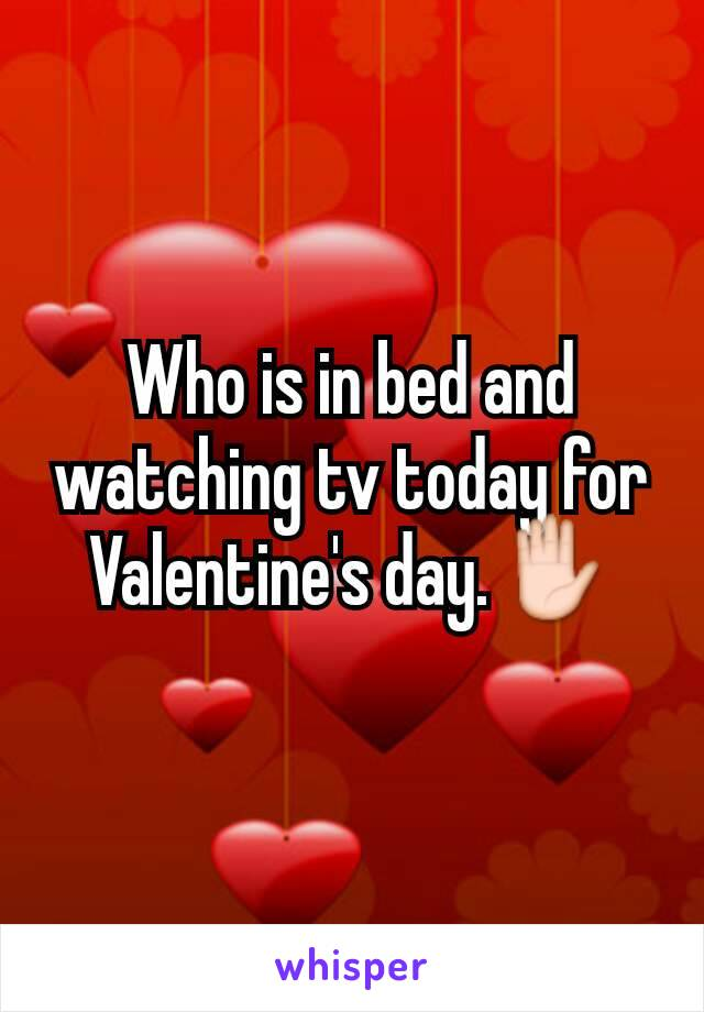 Who is in bed and  watching tv today for Valentine's day.✋
