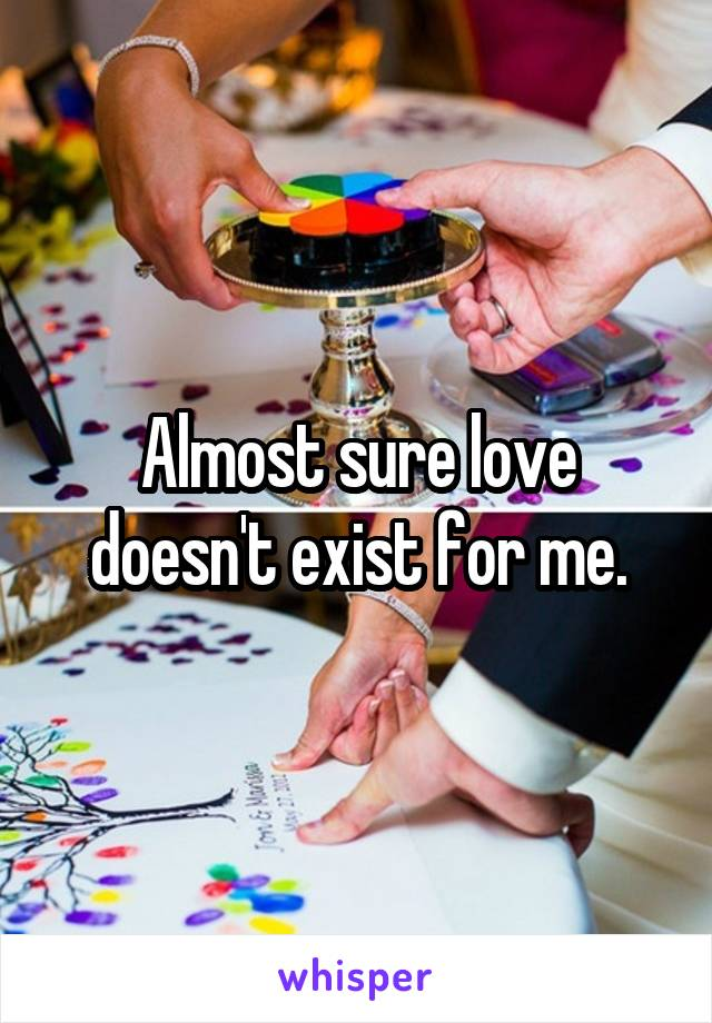 Almost sure love doesn't exist for me.