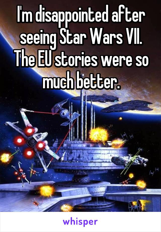 I'm disappointed after seeing Star Wars VII. The EU stories were so much better.