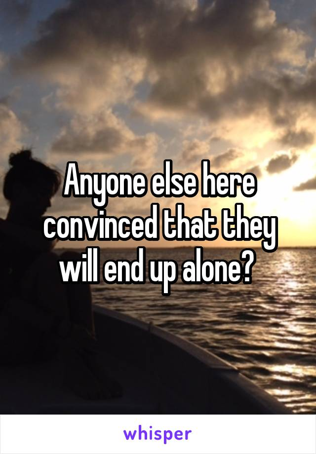 Anyone else here convinced that they will end up alone?