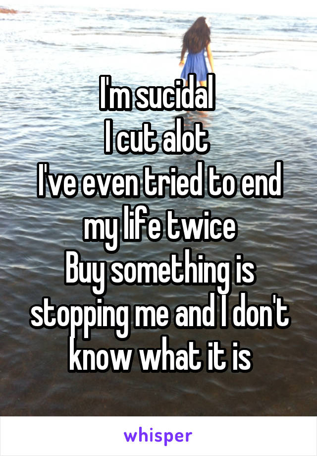 I'm sucidal  I cut alot  I've even tried to end my life twice Buy something is stopping me and I don't know what it is
